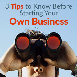 3 Tips to Know Before Starting Your Own Business.