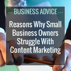 The 5 Resolvable Reasons Why Small Business Owners Struggle With Content Marketing