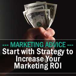 Start with Strategy to Increase Your Marketing ROI