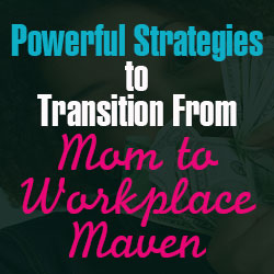 Powerful Strategies to Transition From Mom to Workplace Maven
