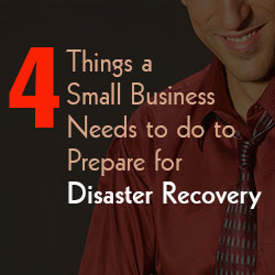 Four Things a Small Business needs to do to Prepare for Disaster Recovery