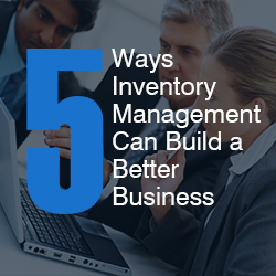 Inventory Management for Small Business - 5 Ways Inventory Management Can Build a Better Business