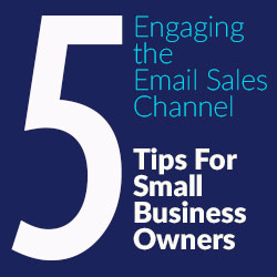 Engaging The Email Sales Channel – Five Tips For Small Business Owners