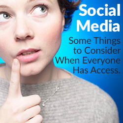 Social Media: Some Things to Consider When Everyone Has Access.