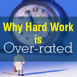Why Hard Work is Over-rated
