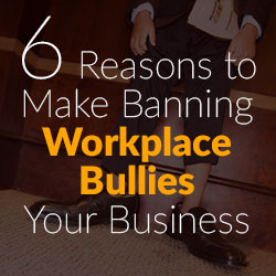 Six Reasons to Make Banning Workplace Bullies Your Business