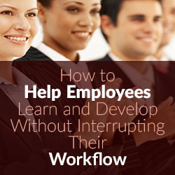 How to Help Employees Learn and Develop Without Interrupting Their Workflow