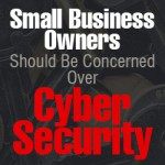 Small Business Owners Should Be Concerned Over Cyber Security