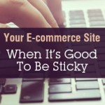 Your E-commerce Site: When It's Good To Be Sticky