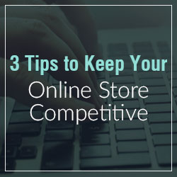 Three Tips to Keep Your Online Store Competitive