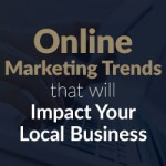 Online Marketing Trends that will Impact Your Local Business