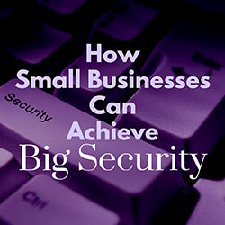 How Small Businesses Can Achieve Big Security