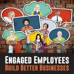 Engaged Employees Build Better Businesses