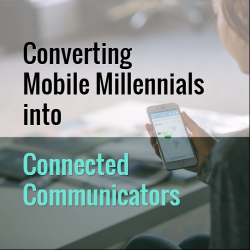 Converting Mobile Millennials into Connected Communicators