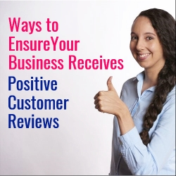 Ways to Ensure Your Business Receives Positive Customer Reviews
