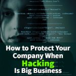 How to Protect Your Company When Hacking Is Big Business