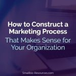 How to Construct a Marketing Process That Makes Sense for Your Organization
