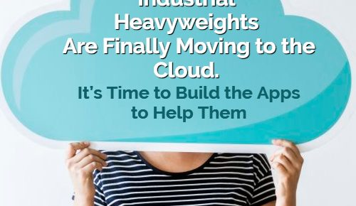 Industrial Heavyweights Are Finally Moving to the Cloud. It's Time to Build the Apps to Help Them