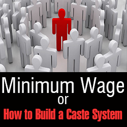 Minimum Wage – or How to Build a Caste System