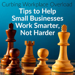 Curbing Workplace Overload – Tips to Help Small Businesses Work Smarter, Not Harder