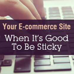 E-commerce Site Tips: When It's Good To Be Sticky